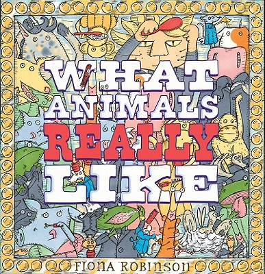 What Animals Really Like By Robinson, Fiona